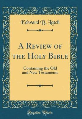 A Review of the Holy Bible by Edward B Latch