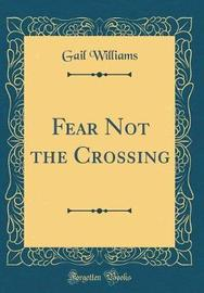 Fear Not the Crossing (Classic Reprint) by Gail Williams