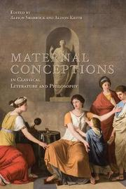 Maternal Conceptions in Classical Literature and Philosophy by Alison Sharrock