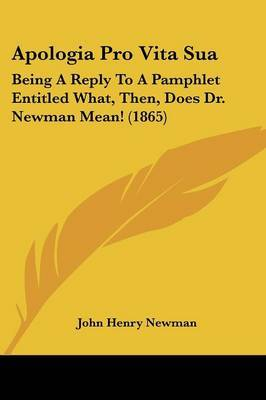 Apologia Pro Vita Sua: Being A Reply To A Pamphlet Entitled What, Then, Does Dr. Newman Mean! (1865) by John Henry Newman image