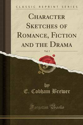 Character Sketches of Romance, Fiction and the Drama, Vol. 5 (Classic Reprint) by E.Cobham Brewer image