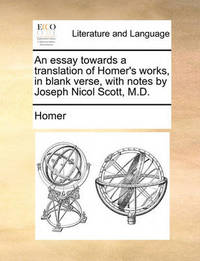 An Essay Towards a Translation of Homer's Works, in Blank Verse, with Notes by Joseph Nicol Scott, M.D. by Homer