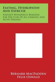 Fasting, Hydropathy and Exercise: Nature's Wonderful Remedies for the Cure of All Chronic and Acute Diseases by Bernarr MacFadden