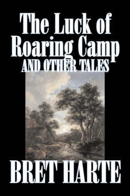 The Luck of Roaring Camp and Other Tales by Bret Harte, Fiction, Westerns, Historical by Bret Harte