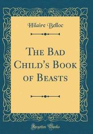 The Bad Child's Book of Beasts (Classic Reprint) by Hilaire Belloc