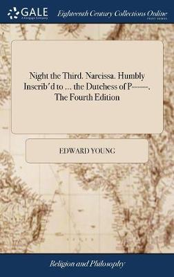 Night the Third. Narcissa. Humbly Inscrib'd to ... the Dutchess of P------. the Fourth Edition by Edward Young