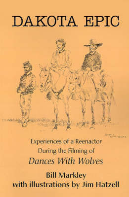 Dakota Epic: Experiences of a Reenactor During the Filming of Dances with Wolves by Bill Markley