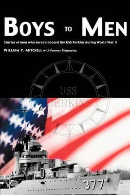 Boys to Men: Stories of Men Who Served Aboard the USS Perkins During World War II by William P Mitchell image