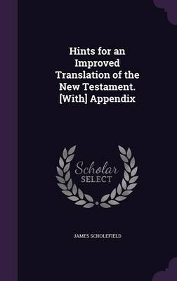 Hints for an Improved Translation of the New Testament. [With] Appendix by James Scholefield