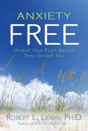 Anxiety Free: Unravel Your Fears Before They Unravel You by Robert Leahy image