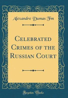Celebrated Crimes of the Russian Court (Classic Reprint) by Alexandre Dumas Fm