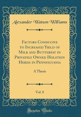 Factors Conducive to Increased Yield of Milk and Butterfat in Privately Owned Holstein Herds in Pennsylvania, Vol. 8 by Alexander Watson Williams