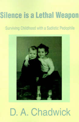 Silence is a Lethal Weapon: Surviving Childhood with a Sadistic Pedophile by D.A. Chadwick image