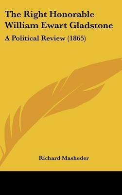 The Right Honorable William Ewart Gladstone: A Political Review (1865) by Richard Masheder