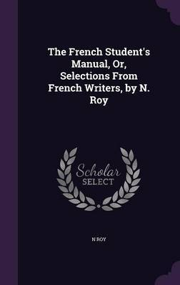 The French Student's Manual, Or, Selections from French Writers, by N. Roy by N Roy image