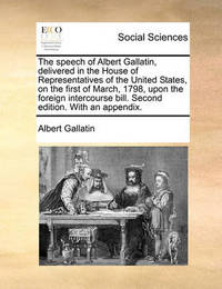 The Speech of Albert Gallatin, Delivered in the House of Representatives of the United States, on the First of March, 1798, Upon the Foreign Intercourse Bill. Second Edition. with an Appendix. by Albert Gallatin