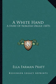 A White Hand a White Hand: A Story of Noblesse Oblige (1875) a Story of Noblesse Oblige (1875) by Ella Farman Pratt
