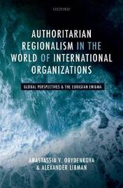 Authoritarian Regionalism in the World of International Organizations by Anastassia V. Obydenkova