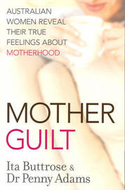 Motherguilt: Australian Women Reveal Their True Feelings About Motherhood by Ita Buttrose