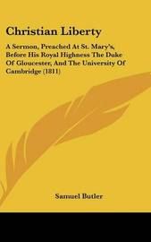 Christian Liberty: A Sermon, Preached At St. Mary's, Before His Royal Highness The Duke Of Gloucester, And The University Of Cambridge (1811) by Samuel Butler