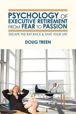 Psychology of Executive Retirement from Fear to Passion by Doug Treen