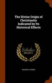 The Divine Origin of Christianity Indicated by Its Historical Effects by Richard S Storrs image