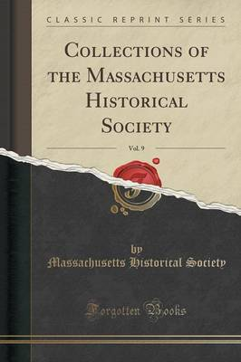 Collections of the Massachusetts Historical Society, Vol. 9 (Classic Reprint) by Massachusetts Historical Society