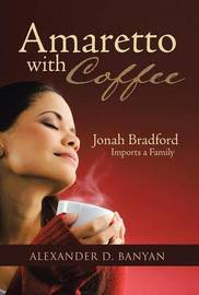 Amaretto with Coffee: Jonah Bradford Imports a Family by Alexander D. Banyan