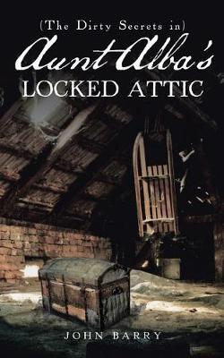 (the Dirty Secrets In) Aunt Alba's Locked Attic by John Barry