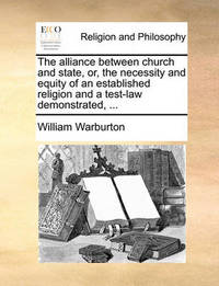 The Alliance Between Church and State, Or, the Necessity and Equity of an Established Religion and a Test-Law Demonstrated, by William Warburton