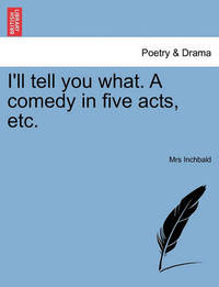 I'll Tell You What. a Comedy in Five Acts, Etc. by Elizabeth Inchbald