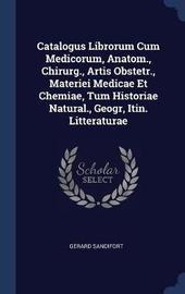 Catalogus Librorum Cum Medicorum, Anatom., Chirurg., Artis Obstetr., Materiei Medicae Et Chemiae, Tum Historiae Natural., Geogr, Itin. Litteraturae by Gerard Sandifort image
