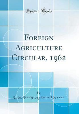 Foreign Agriculture Circular, 1962 (Classic Reprint) by U S Foreign Agricultural Service image