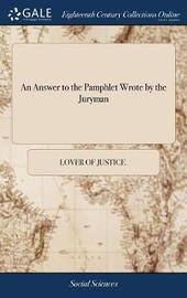 An Answer to the Pamphlet Wrote by the Juryman by Lover of Justice image