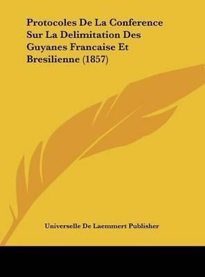 Protocoles de La Conference Sur La Delimitation Des Guyanes Francaise Et Bresilienne (1857) by De Laemmert Publisher Universelle De Laemmert Publisher