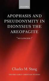 Apophasis and Pseudonymity in Dionysius the Areopagite by Charles M. Stang