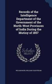 Records of the Intelligence Department of the Government of the North-West Provinces of India During the Mutiny of 1857 by William Muir