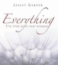 Everything I've Ever Done That Worked by Lesley Garner image