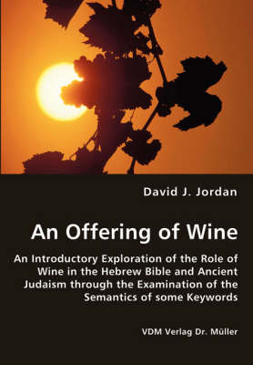 An Offering of Wine - An Introductory Exploration of the Role of Wine in the Hebrew Bible and Ancient Judaism Through the Examination of the Semantics of Some Keywords by David J. Jordan