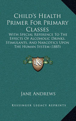 Child's Health Primer for Primary Classes: With Special Reference to the Effects of Alcoholic Drinks, Stimulants, and Narcotics Upon the Human System (1885) by Jane Andrews image