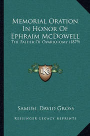 Memorial Oration in Honor of Ephraim McDowell: The Father of Ovariotomy (1879) by Samuel David Gross