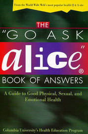 """The """"Go Ask Alice"""" Book of Answers: a Guide to Good Physical, Sexual, and Emotional Health by Columbia University's Health Education Program"""