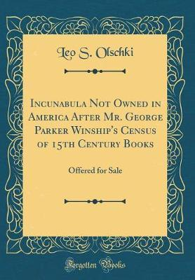 Incunabula Not Owned in America After Mr. George Parker Winship's Census of 15th Century Books by Leo S Olschki