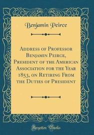 Address of Professor Benjamin Peirce, President of the American Association for the Year 1853, on Retiring from the Duties of President (Classic Reprint) by Benjamin Peirce image