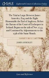The Trial at Large Between James Annesley, Esq; And the Right Honourable the Earl of Anglesea. Before the Barons of the Court of Exchequer in Ireland; Begun on the 11th of Nov. 1743, and Continued by Adjournments to the 25th of the Same Month. by James Annesley image