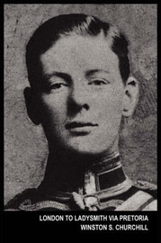 London to Ladysmith Via Pretoria (the Boer War) by Winston S Churchill