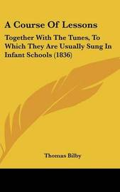 A Course of Lessons: Together with the Tunes, to Which They Are Usually Sung in Infant Schools (1836) by Thomas Bilby image