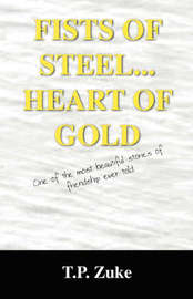 Fists of Steel...Heart of Gold: One of the Most Beautiful Stories of Friendship Ever Told. by T.P. ZUKE image