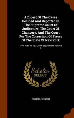 A Digest of the Cases Decided and Reported in the Supreme Court of Judicature, the Court of Chancery, and the Court for the Correction of Errors of the State of New York by William Johnson
