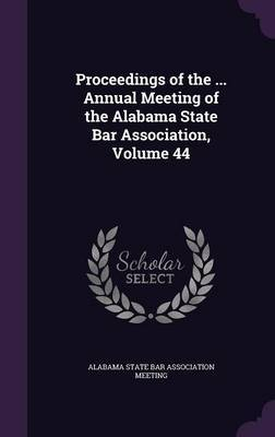 Proceedings of the ... Annual Meeting of the Alabama State Bar Association, Volume 44